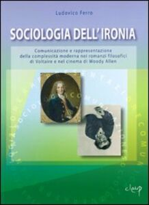 Sociologia dell'ironia. Comunicazione e rappresentazione della complessità moderna nei romanzi filosofici di Voltaire e nel cinema di Woody Allen