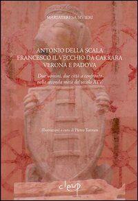 Antonio della Scala, Francesco il Vecchio da Carrara, Verona e Padova. Due uomini, due città a confronto nella seconda metà del secolo XIV