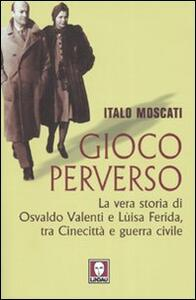 Gioco perverso. La vera storia di Osvaldo Valenti e Luisa Ferida, tra Cinecittà e guerra civile