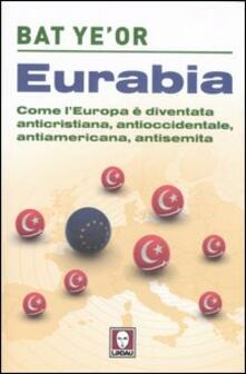 Eurabia. Come l'Europa è diventata anticristiana, antioccidentale, antiamericana, antisemita - Bat Ye'or - copertina