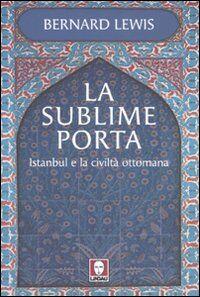 La sublime porta. Istanbul e la civiltà ottomana