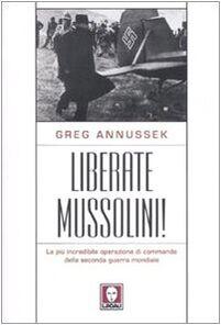 Liberate Mussolini! La più incredibile operazione di commando della seconda guerra mondiale