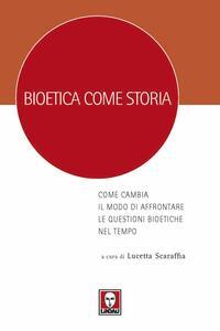 Libro Bioetica come storia. Come cambia il modo di affrontare le questioni bioetiche nel tempo