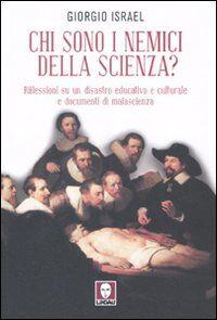 Chi sono i nemici della scienza? Riflessioni su un disastro educativo e culturale e documenti di malascienza