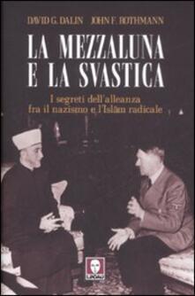 La mezzaluna e la svastica. I segreti dell'alleanza fra il nazismo e l'Islam radicale - David G. Dalin,John F. Rothmann - copertina