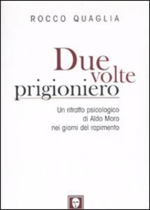 Libro Due volte prigioniero. Un ritratto psicologico di Aldo Moro nei giorni del rapimento Rocco Quaglia