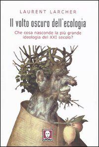 Il volto oscuro dell'ecologia. Che cosa nasconde la più grande ideologia del XXI secolo?