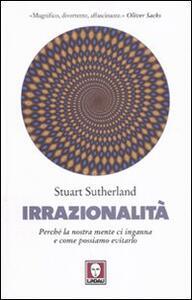 Libro Irrazionalità. Perché la nostra mente ci inganna e come possiamo evitarlo Stuart Sutherland