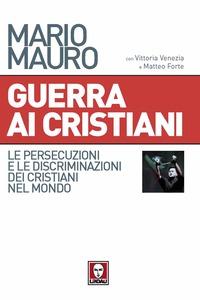 Guerra ai cristiani. Le persecuzioni e le discriminazioni dei cristiani nel mondo di Mario Mauro