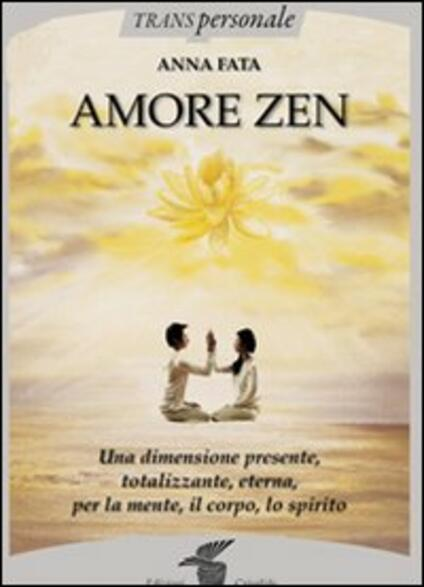Amore zen. Una dimensione presente, totalizzante, eterna, per la mente, il corpo, lo spirito - Anna Fata - copertina
