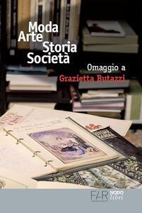 Moda arte storia società. Omaggio a Grazietta Butazzi. Atti del convegno (Como, 20 giugno 2014)