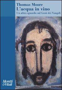 L' L' acqua in vino. Un altro sguardo sul Gesù dei Vangeli - Moore Thomas - wuz.it