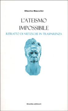 L' ateismo impossibile. Ritratto di Nietzsche in trasparenza - Dario Sacchi - copertina