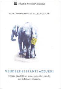 Vendere elefanti azzurri. Creare prodotti di successo anticipando i desideri del mercato