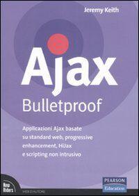 Ajax Bulletproof. Applicazioni Ajax basate su standard Web, progressive enhancement, HiJax e scripting non intrusivo