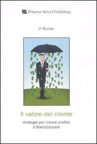 Il valore del cliente. Strategie per creare profitto e fidelizzazione
