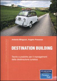 Destination building. Teorie e pratiche per il management della destinazione turistica