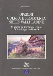 Opzioni guerra e Resistenza nelle valli ladine. Il diario di Fortunato Favai. Livinallongo 1939-1945