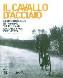 Il cavallo d'acciaio. Storie di ciclismo in Trentino sulle strade di Charly Gaul e dei Moser