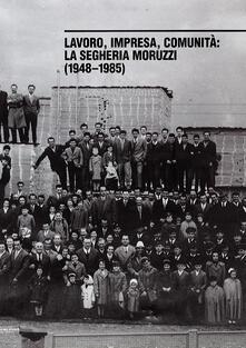 Ristorantezintonio.it Lavoro, impresa, comunità. La segheria Moruzzi (1948-1985). Ediz. illustrata Image