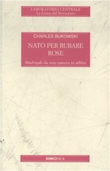 Nato per rubare rose - Charles Bukowski - copertina