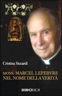 Mons. Marcel Lefebvre. Nel nome della verità di Cristina Siccardi