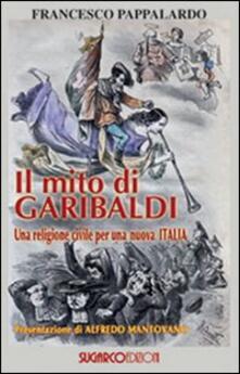 Il mito di Garibaldi. Una religione civile per una nuova Italia - Francesco Pappalardo - copertina