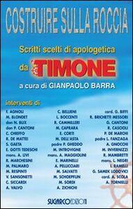 Libro Costruire sulla roccia. Scritti scelti di apologetica da «Il Timone» Gianpaolo Barra