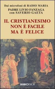 Il cristianesimo non è facile ma è felice - Livio Fanzaga,Saverio Gaeta - copertina