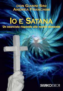 Io e satana. Un esorcista risponde alle vostre domande - Gianni Sini,Andrea Franchini - copertina