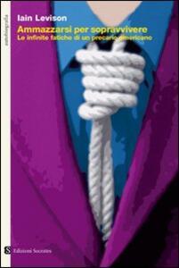 Libro Ammazzarsi per sopravvivere. Le infinite fatiche di un precario americano Iain Levison