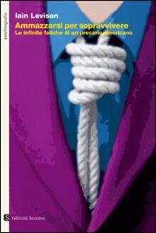 Ammazzarsi per sopravvivere. Le infinite fatiche di un precario americano - Iain Levison - copertina