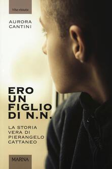 Ero un figlio di N.N. La storia vera di Pierangelo Cattaneo. Ediz. illustrata - Aurora Cantini - copertina