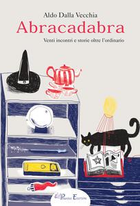 Abracadabra. Venti incontri e storie oltre l'ordinario - Aldo Dalla Vecchia - copertina
