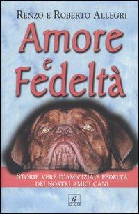 Amore e fedeltà. Storie vere d'amicizia e fedeltà dei nostri amici cani - Allegri Renzo Allegri Roberto - wuz.it