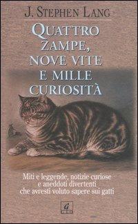 Quattro zampe, nove vite e mille curiosità. Miti e leggende, notizie curiose e aneddoti divertenti che avresti voluto sapere sui gatti