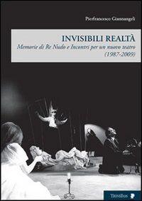 Invisibili realtà. Memorie di re Nudo e incontri per un nuovo teatro (1987-2009)