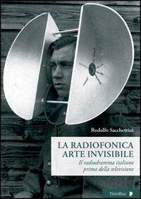 La radiofonica arte invisibile. Il radiodramma italiano prima della televisione