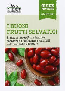 I buoni frutti selvatici. Piante commestibili e insolite, spontanee o facilmente coltivabili nel tuo giardino-frutteto