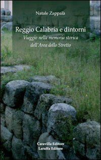 Reggio Calabria e dintorni. Viaggio nella memoria storica dell'area dello Stretto