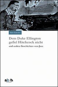 Dem Duke Ellington gefiel Hitchcock nicht und andere Geschichten vom Jazz