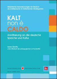 Kalt non è caldo. Annäherung an die deutsche Sprache un Kultur. Didaktische Handreichungen für Deutsch als Zweitsprache im italienischen Kindergarten