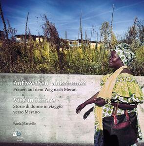 Aufbrechen, Ankommen. Frauen auf dem Weg nach Meran-Vite in itinere. Storie di donne in viaggio verso Merano