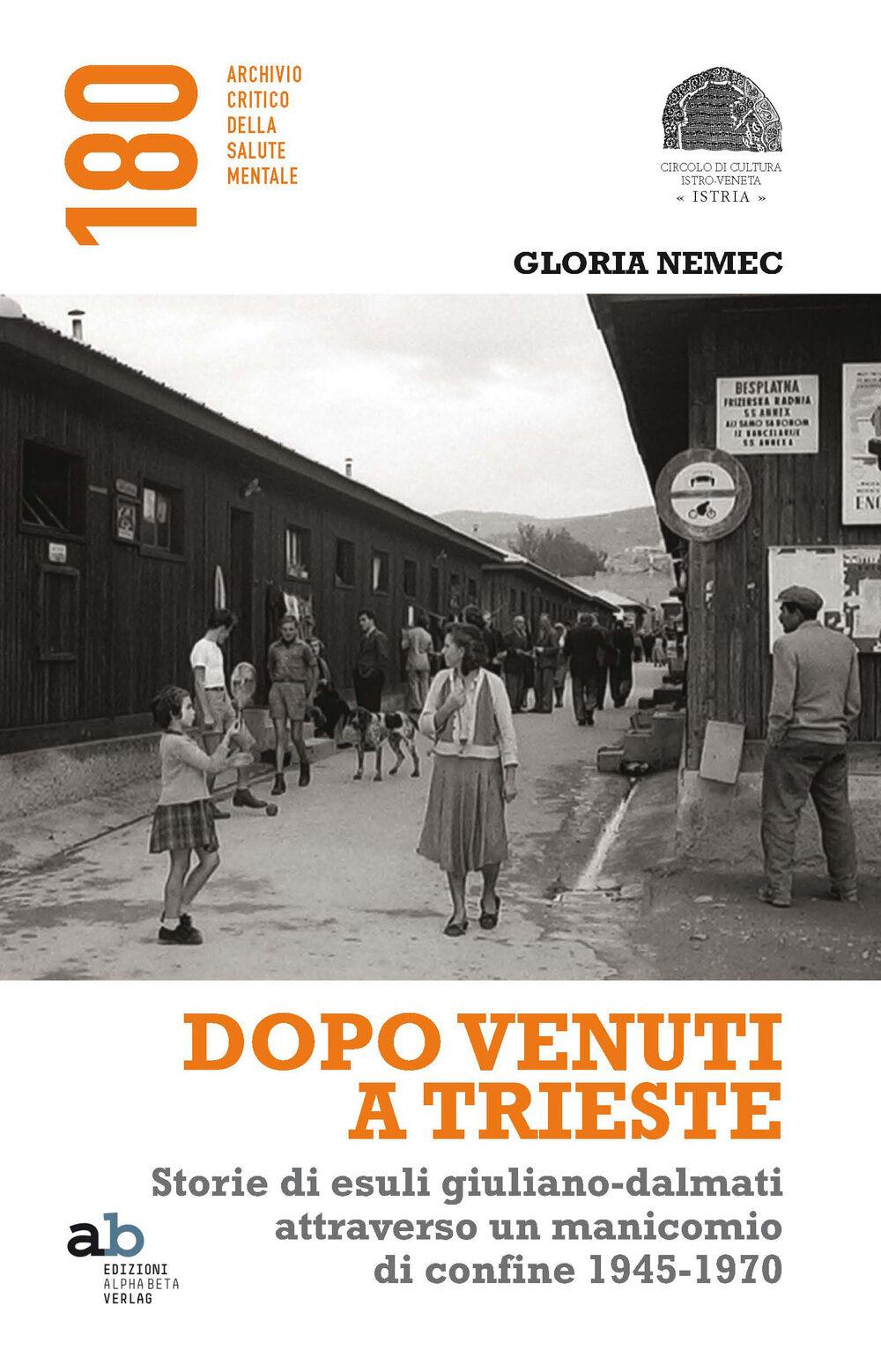 Dopo venuti a Trieste. Storie di esuli giuliano-dalmati attraverso un manicomio di confine 1945-1970
