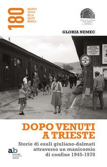 Dopo venuti a Trieste. Storie di esuli giuliano-dalmati attraverso un manicomio di confine 1945-1970.pdf