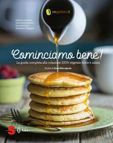 Cominciamo bene! La guida completa alla colazione 100% vegetale dolce e salata - Federica Giordani,Silvia De Bernardin,Simone Paloni - copertina