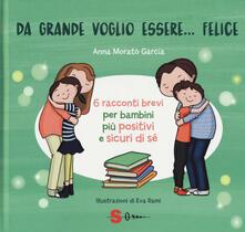 Osteriamondodoroverona.it Da grande voglio essere... felice. 6 racconti brevi per bambini più positivi e sicuri di sé. Ediz. a colori Image