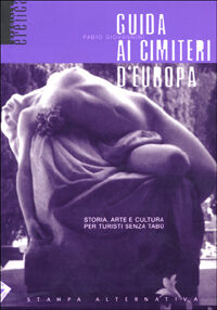 Guida ai cimiteri d'Europa. Storia, arte e cultura per turisti senza tabù