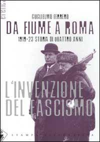Da Fiume a Roma. 1919-23 storia di quattro anni. L'invenzione del fascismo