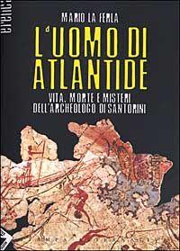 L' uomo di Atlantide. Vita, morte e misteri dell'archeologo di Santorini